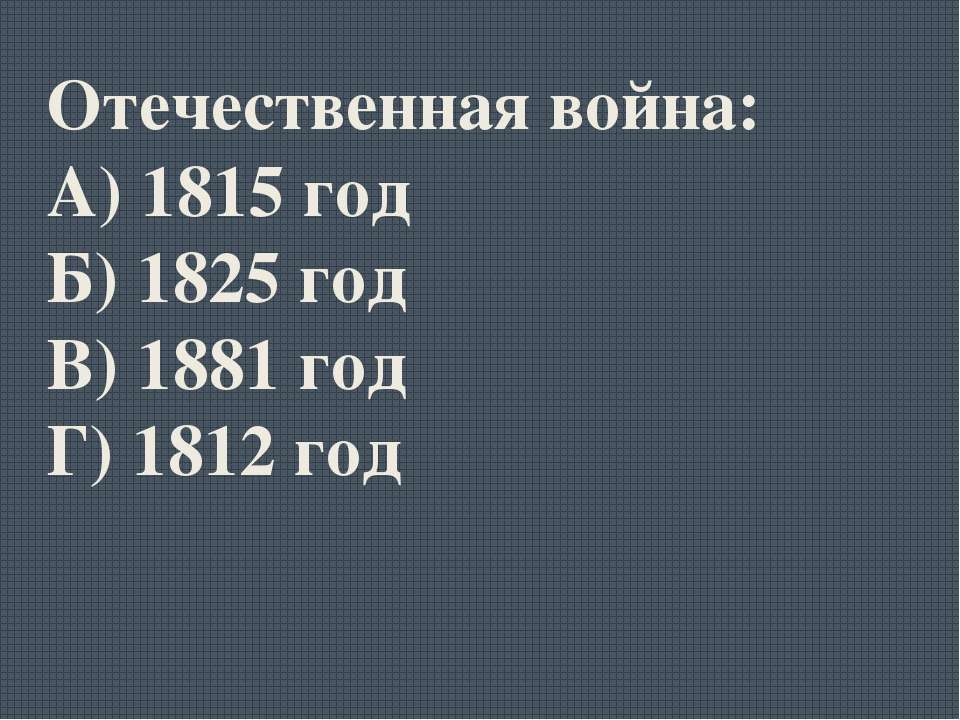 Отечественная война: А) 1815 год Б) 1825 год В) 1881 год Г) 1812 год