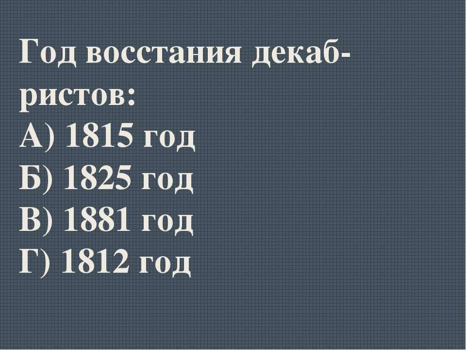 Год восстания декаб-ристов: А) 1815 год Б) 1825 год В) 1881 год Г) 1812 год
