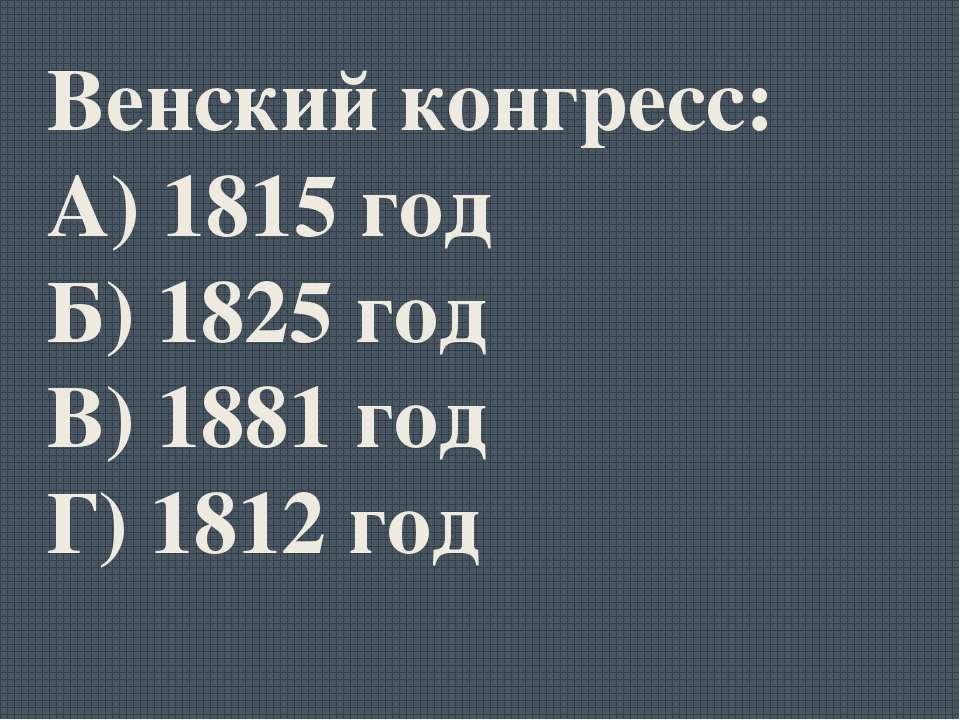 Венский конгресс: А) 1815 год Б) 1825 год В) 1881 год Г) 1812 год