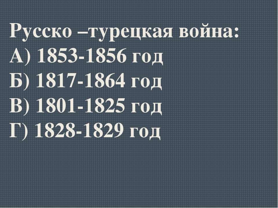 Русско –турецкая война: А) 1853-1856 год Б) 1817-1864 год В) 1801-1825 год Г)...