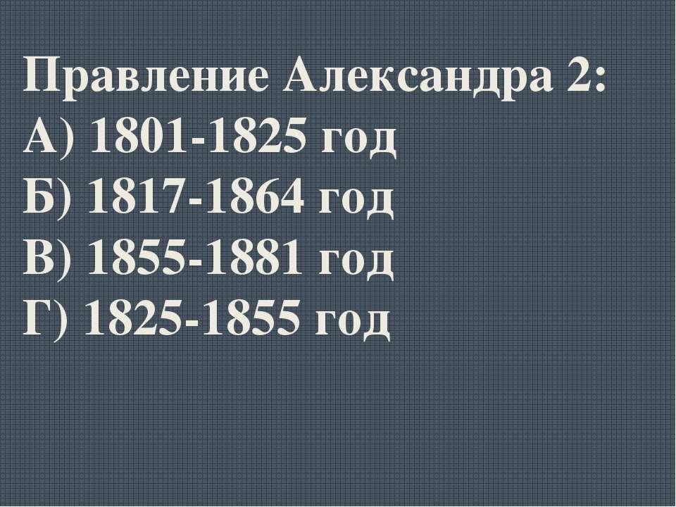 Правление Александра 2: А) 1801-1825 год Б) 1817-1864 год В) 1855-1881 год Г)...