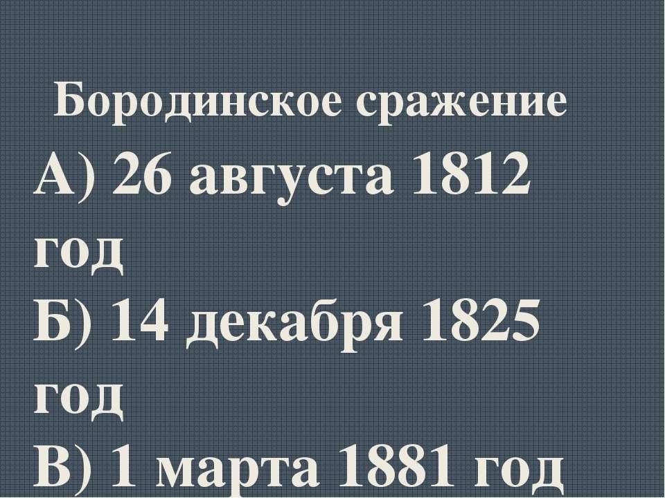 Бородинское сражение А) 26 августа 1812 год Б) 14 декабря 1825 год В) 1 марта...