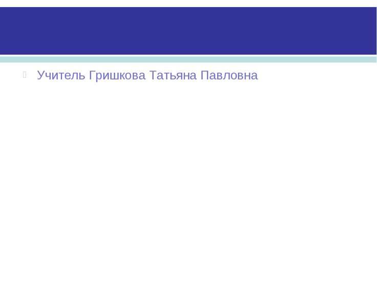 Учитель Гришкова Татьяна Павловна