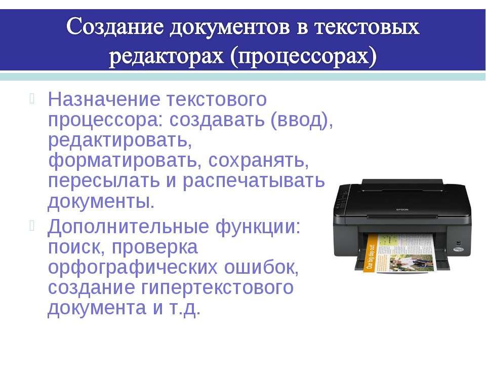 Назначение текстового процессора: создавать (ввод), редактировать, форматиров...