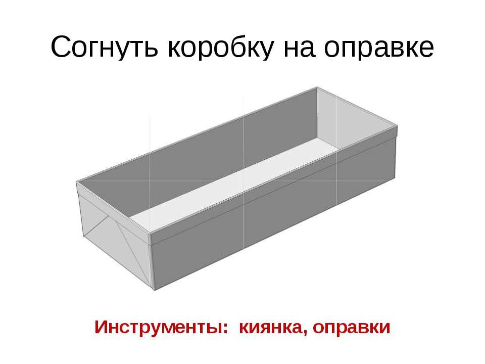 Согнуть коробку на оправке Инструменты: киянка, оправки
