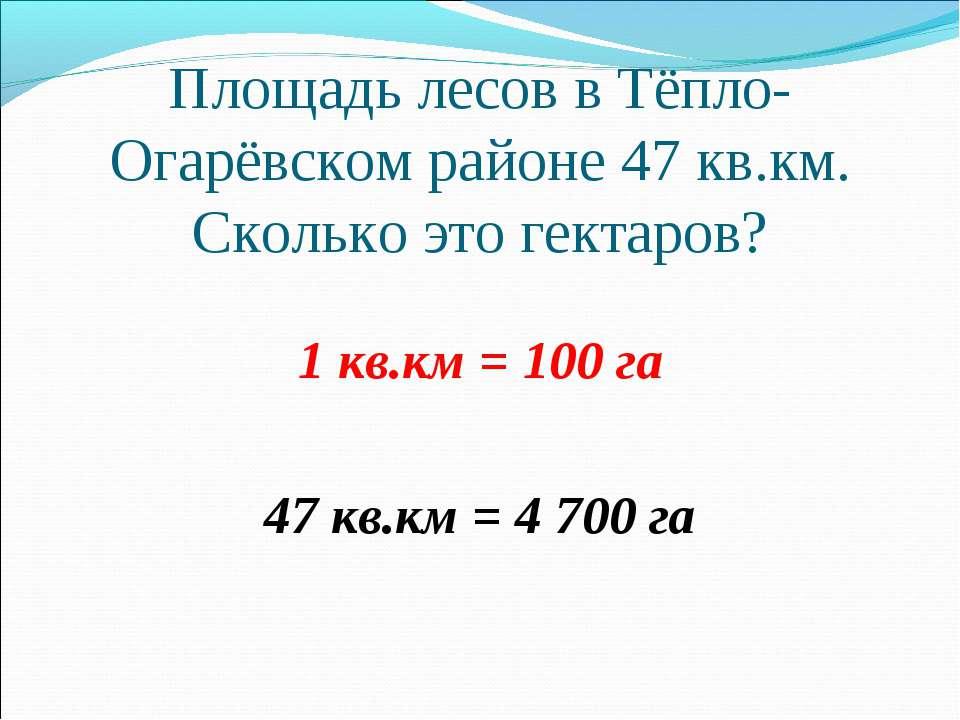 Площадь лесов в Тёпло-Огарёвском районе 47 кв.км. Сколько это гектаров? 1 кв....