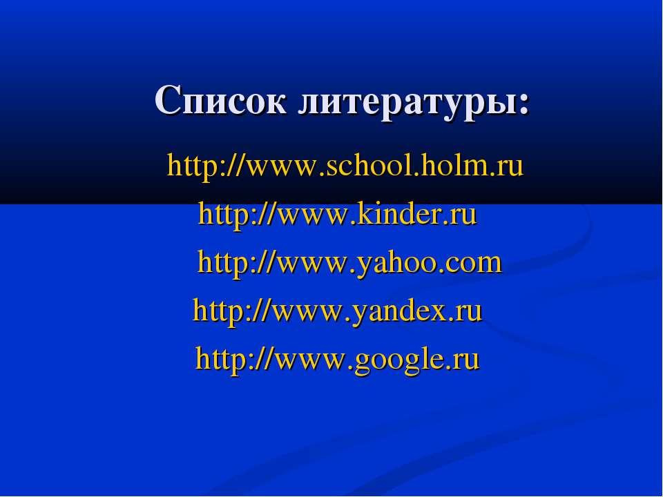 Список литературы: http://www.school.holm.ru http://www.kinder.ru http://www....