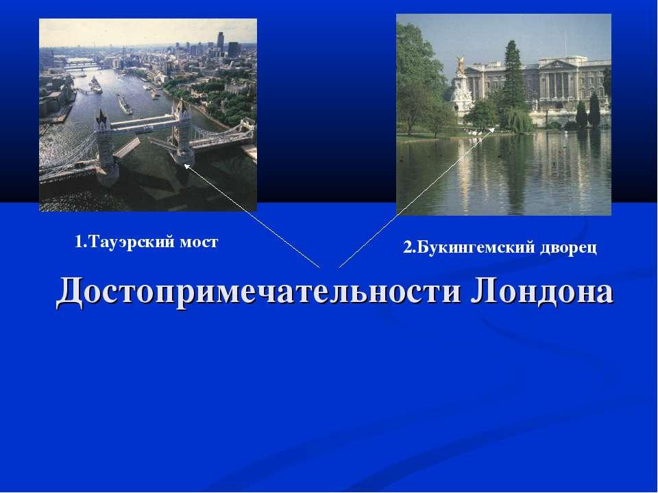 Достопримечательности Лондона 1.Тауэрский мост 2.Букингемский дворец