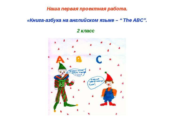 """Наша первая проектная работа. «Книга-азбука на английском языке – """" The ABC""""...."""