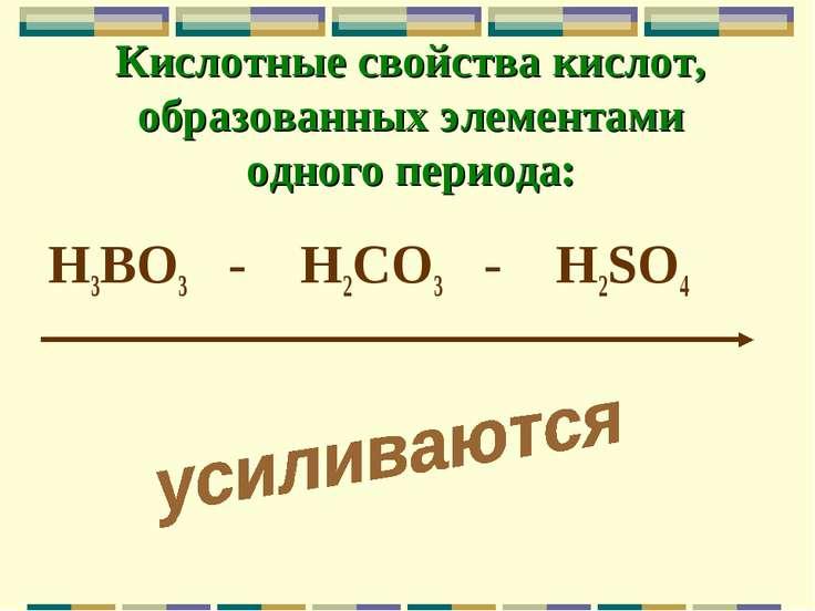 Кислотные свойства кислот, образованных элементами одного периода: H3BO3 - H2...