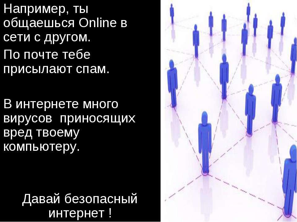 Например, ты общаешься Online в сети с другом. По почте тебе присылают спам. ...