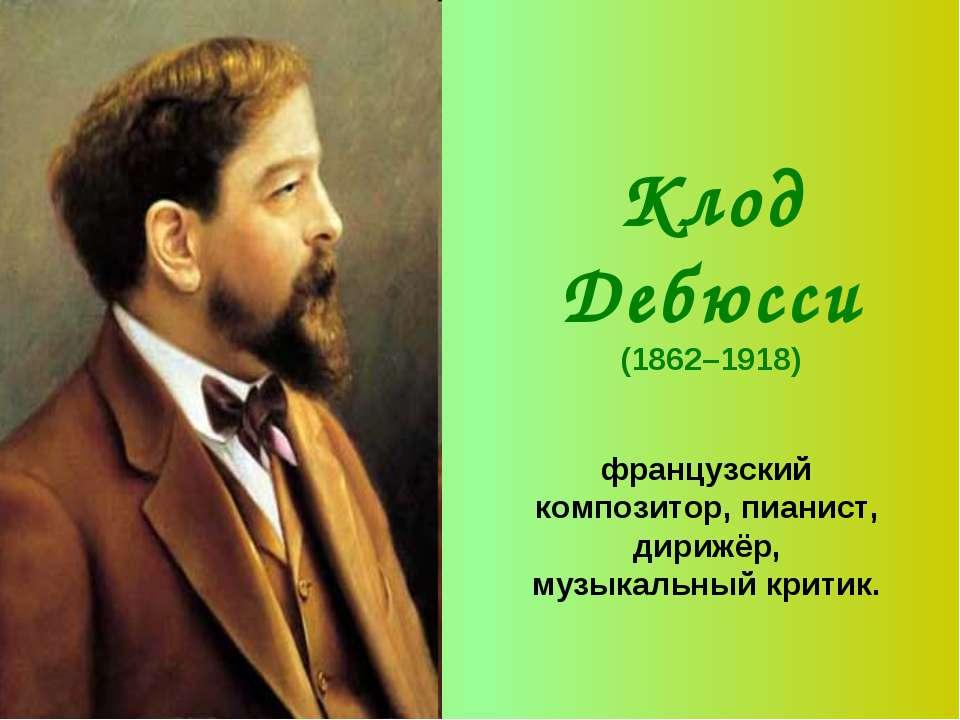 Клод Дебюсси (1862–1918) французский композитор, пианист, дирижёр, музыкальны...