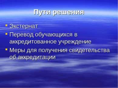 Пути решения Экстернат Перевод обучающихся в аккредитованное учреждение Меры ...