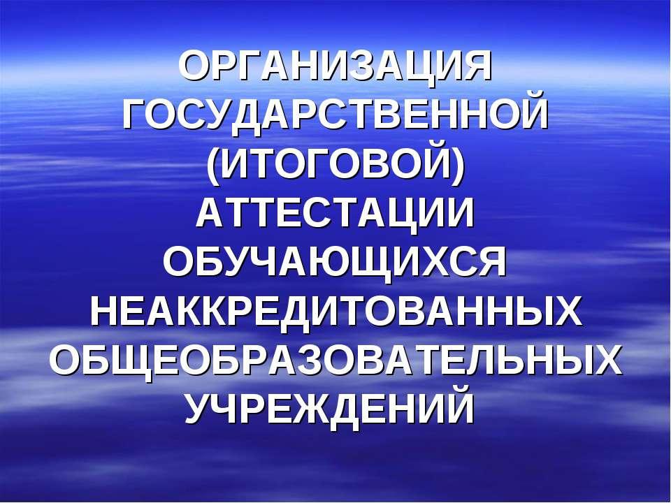 ОРГАНИЗАЦИЯ ГОСУДАРСТВЕННОЙ (ИТОГОВОЙ) АТТЕСТАЦИИ ОБУЧАЮЩИХСЯ НЕАККРЕДИТОВАНН...