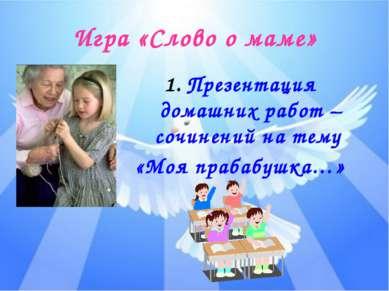 Игра «Слово о маме» Презентация домашних работ – сочинений на тему «Моя праба...