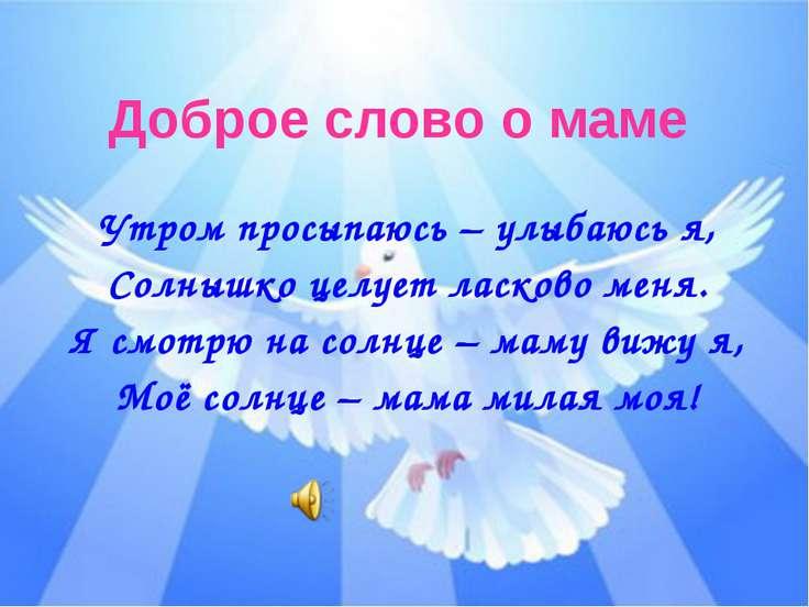 Доброе слово о маме Утром просыпаюсь – улыбаюсь я, Солнышко целует ласково ме...