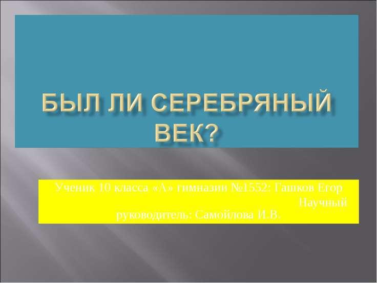 Ученик 10 класса «А» гимназии №1552: Гашков Егор Научный руководитель: Самойл...