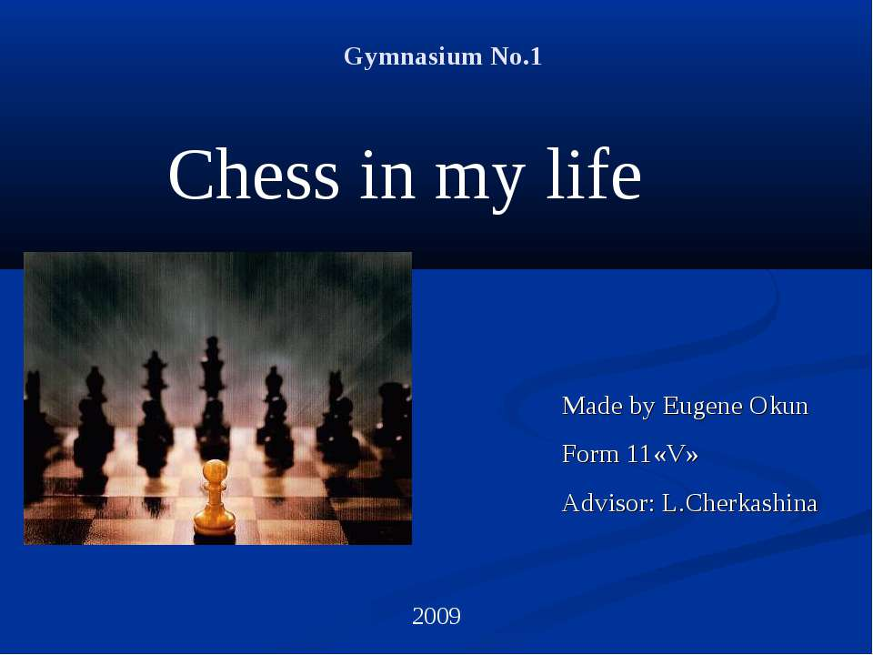 Gymnasium No.1 Chess in my life Made by Eugene Okun Form 11«V» Advisor: L.Che...