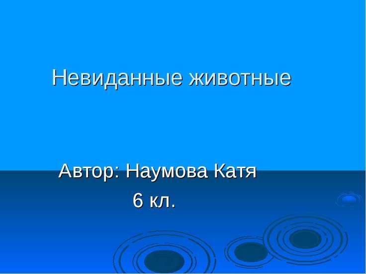 Невиданные животные Автор: Наумова Катя 6 кл.
