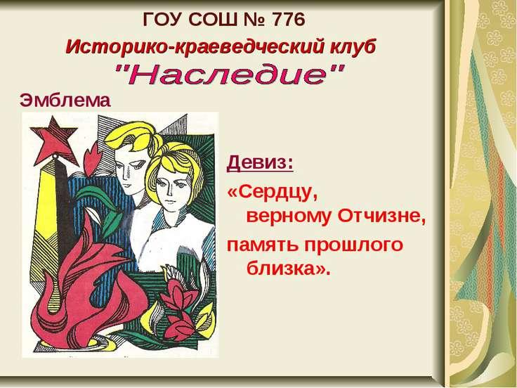 ГОУ СОШ № 776 Историко-краеведческий клуб Эмблема Девиз: «Сердцу, верному Отч...