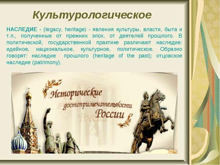 Культурологическое НАСЛЕДИЕ - (legacy, heritage) - явления культуры, власти, ...
