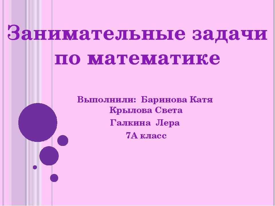 Занимательные задачи по математике Выполнили: Баринова Катя Крылова Света Гал...