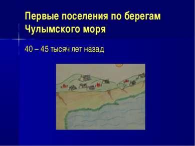 Первые поселения по берегам Чулымского моря 40 – 45 тысяч лет назад