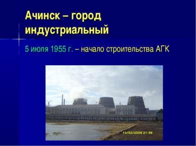 Ачинск – город индустриальный 5 июля 1955 г. – начало строительства АГК