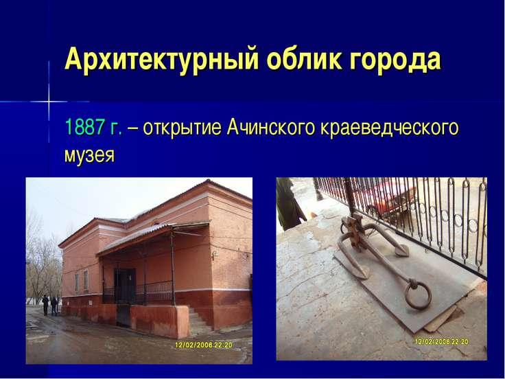 Архитектурный облик города 1887 г. – открытие Ачинского краеведческого музея