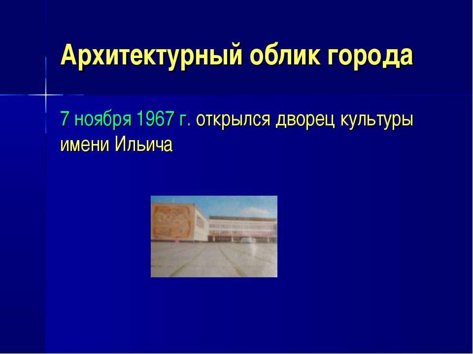 Архитектурный облик города 7 ноября 1967 г. открылся дворец культуры имени Ил...