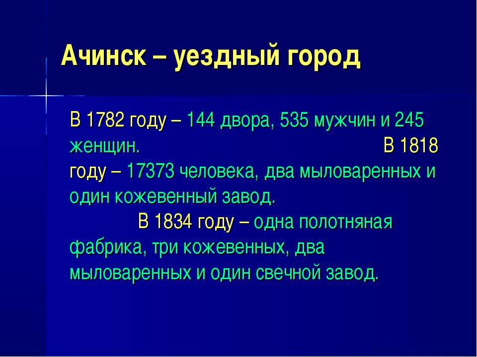 Ачинск – уездный город В 1782 году – 144 двора, 535 мужчин и 245 женщин. В 18...