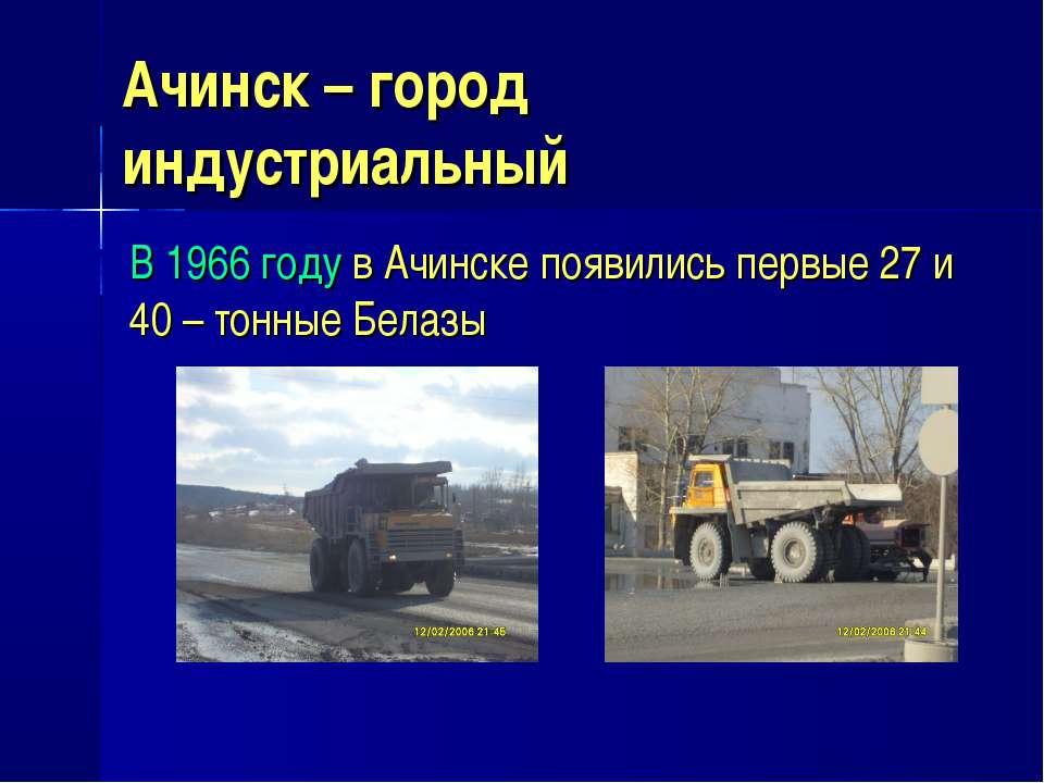 Ачинск – город индустриальный В 1966 году в Ачинске появились первые 27 и 40 ...