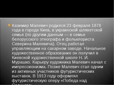 Казимир Малевич родился 23 февраля 1878 года в городе Киев, в украинской шлях...
