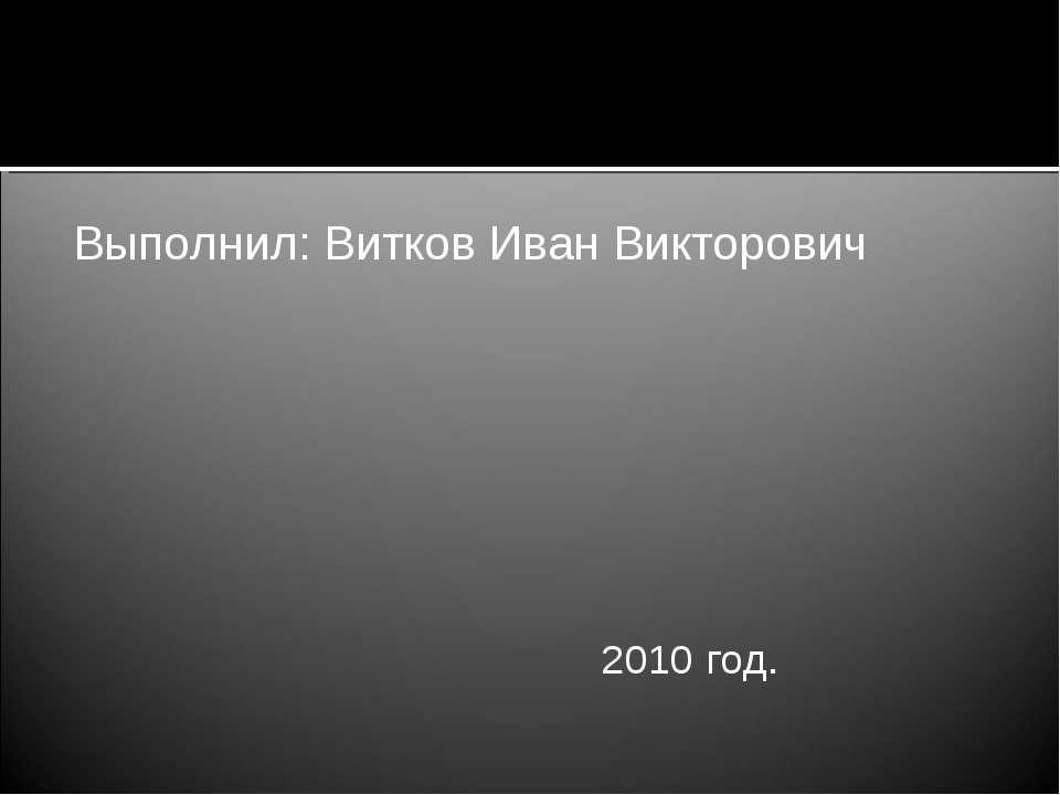 Выполнил: Витков Иван Викторович 2010 год.