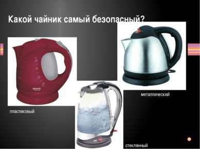 Какой чайник самый безопасный? пластиковый металлический стеклянный Заголовок...