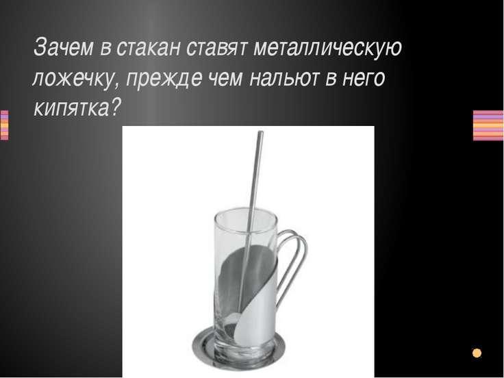 Зачем в стакан ставят металлическую ложечку, прежде чем нальют в него кипятка...
