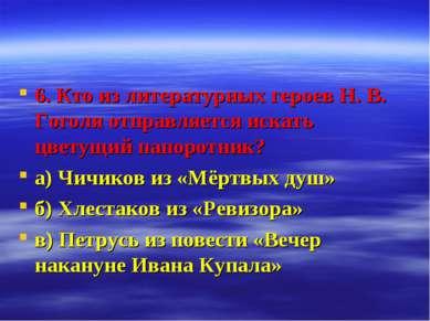 6. Кто из литературных героев Н. В. Гоголя отправляется искать цветущий папор...