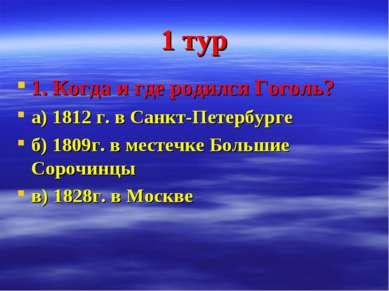 1 тур 1. Когда и где родился Гоголь? а) 1812 г. в Санкт-Петербурге б) 1809г. ...