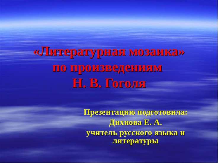 «Литературная мозаика» по произведениям Н. В. Гоголя Презентацию подготовила:...