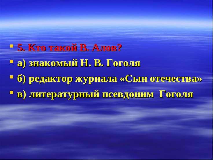 5. Кто такой В. Алов? а) знакомый Н. В. Гоголя б) редактор журнала «Сын отече...