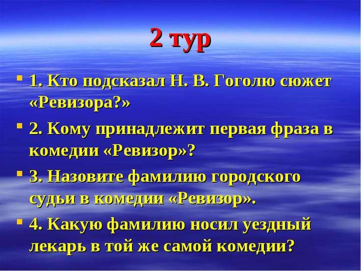 2 тур 1. Кто подсказал Н. В. Гоголю сюжет «Ревизора?» 2. Кому принадлежит пер...