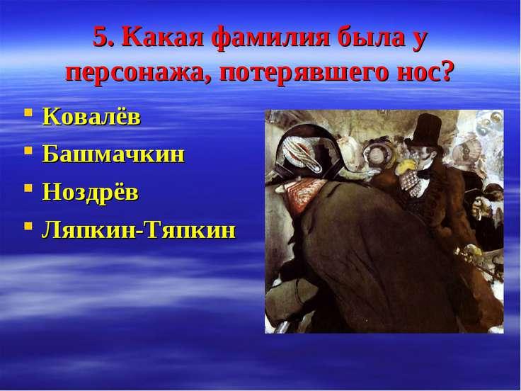 5. Какая фамилия была у персонажа, потерявшего нос? Ковалёв Башмачкин Ноздрёв...