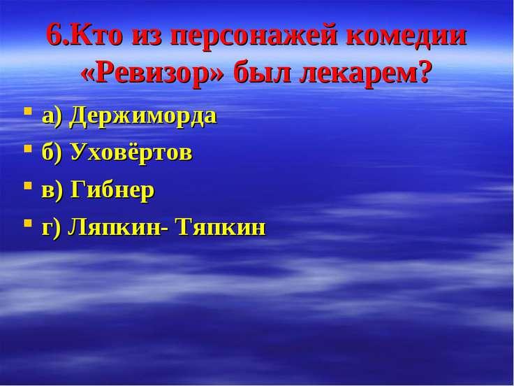6.Кто из персонажей комедии «Ревизор» был лекарем? а) Держиморда б) Уховёртов...