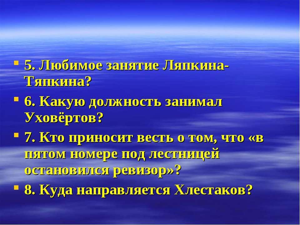5. Любимое занятие Ляпкина-Тяпкина? 6. Какую должность занимал Уховёртов? 7. ...