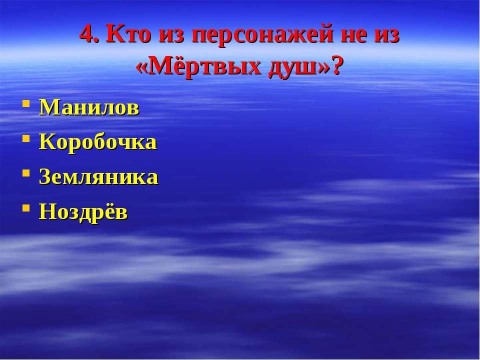 4. Кто из персонажей не из «Мёртвых душ»? Манилов Коробочка Земляника Ноздрёв