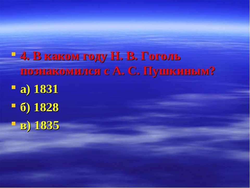 4. В каком году Н. В. Гоголь познакомился с А. С. Пушкиным? а) 1831 б) 1828 в...