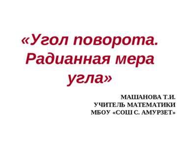 «Угол поворота. Радианная мера угла» МАШАНОВА Т.И. УЧИТЕЛЬ МАТЕМАТИКИ МБОУ «С...