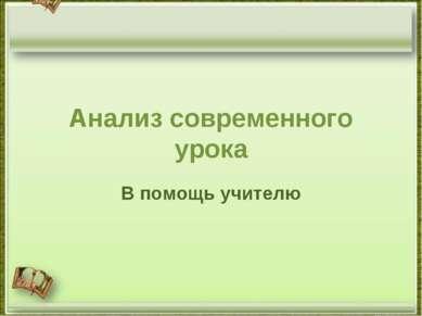Анализ современного урока В помощь учителю http://aida.ucoz.ru