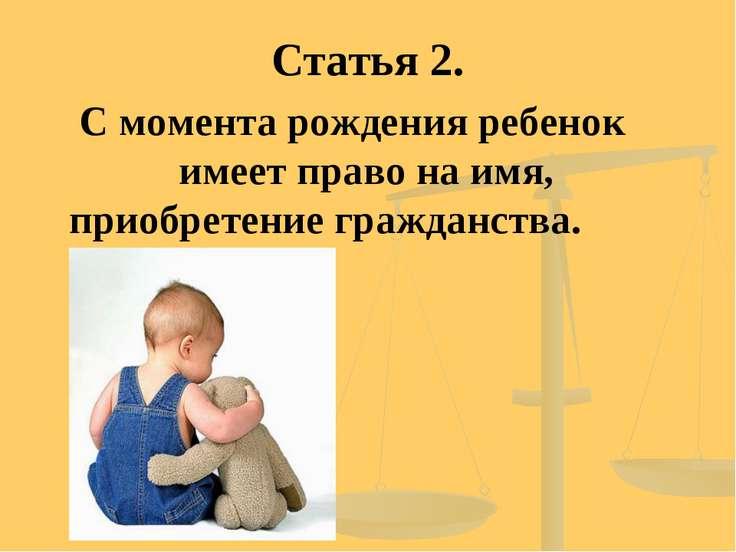 Статья 2. С момента рождения ребенок имеет право на имя, приобретение граждан...