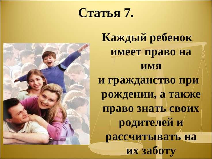 Статья 7. Каждый ребенок имеет право на имя и гражданство при рождении, а так...